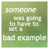 musyc: Text only: someone was going to have to set a bad example (Text: Set bad example)