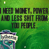 musyc: Text only: I need money, power, and less shit from you people (Slytherin: Less shit from you)
