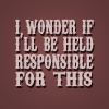 musyc: Text: I wonder if I'll be held responsible for this (Quote from Empire Records) (Text: Held responsible)