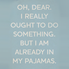 musyc: Text only: Oh, dear, I really ought to do something, but I am already in my pajamas (Text: Already in my jammies)