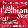 """jennaria: Text icon: """"We're having hot lesbian sex, and by lesbian sex we mean tea, but it's still hot."""" (But it's still hot)"""