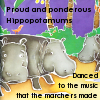 evil_plotbunny: Proud and Ponderous Hippopotamums danced to the music that the marchers made. (dance)