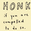 rubberbutton: Honk if you feel compelled to. (honk!)