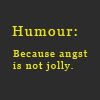 zodiacal_light: Humour: Because angst is not jolly. (humor)