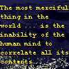 zodiacal_light: The most merciful thing in the world ... is the inability of the human mind to correlate all its contents. (the most merciful thing)