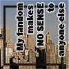 credoimprobus: Text: my fandom makes no sense to anyone else (( my fandom makes no sense ))