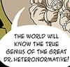 "sara: ""The world will know the true genius of the Great Dr. Heteronormative!"" (dr. heteronormative)"
