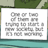 """sara: """"One or two of them are trying to start a new society, but it's not working."""" (start a new society)"""