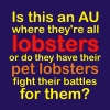 "queenfanfiction: Caption ""Is this an AU where they're all lobsters or do they have their pet lobsters fight their battles for them?"" (Sherlock fanfic lobster!AU)"
