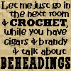 muccamukk: Text: Let me just go in the next room and crochet, while you have cigars and brandy and talk about beheadings. (HL: Men's Business)