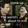 plum177: Arthur and Ford from TV show of Hitchhiker's Guide drinking in a pub. Text reads: Drink up... The world's about to end. (HHGTTG - Drink Up)