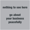 "ext_1624193: Plain grey square with darker grey text: ""nothing to see here, go about your business peacefully"" (nothing to see)"