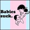 """fruitkakechevy: """"Babies Suck"""" (babies)"""