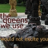 "ginny_t: A close-up of chess pieces, the text reads ""the queens we use would not excite you"" a quote from ""One Night in Bangkok"" Photo taken by troubleinchina (intellectual snobbery)"