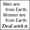 "kate_nepveu: Text: ""Men are from Earth. Women are from Earth. Deal with it."" (deal with it)"