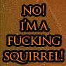 jb_slasher: text: no! i'm a fucking squirrel! (no! i'm a fucking squirrel!)