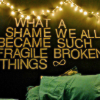 dchan: text: what a shame we became such fragile broken things (fragile broken things)