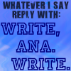 "anaraine: Blue background with text: ""Whatever I say reply with: Write, Ana. Write."" ([txt] write ana. write.)"