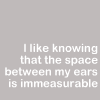 "ears101: ""I like knowing that the space between my ears is immeasurable."" (Immeasurable)"