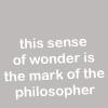 "ears101: ""This sense of wonder is the mark of the philosopher."" (Wonder)"