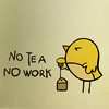 """recessional: a line drawing of a small yellow chick with a tea-bag with the words """"No Tea, No Work"""" (personal; look it's really quite simple)"""
