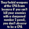 celli: No weapons at the CPA Exam--if you can't kill your enemies with a sharpened #2 pencil, you don't DESERVE to be a CPA. (CPA Exam)