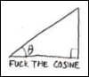"zandperl: A right triangle, one of the angles marked with theta, and the words ""Fuck the cosine"". (xkcd - Fuck the Cosine)"
