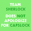turante: Team Sherlock doesn't apologize for CAPSLOCK (capslock, team sherlock)