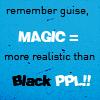 spiralsheep: Remember guys, magic is more realistic than black people (sugargroupie Magic realer than Black Peo)