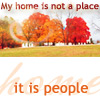 dira: My home is not a place ... it is people. (Home is not a place)