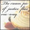 jmtorres: Image of dessert. Text: The cream pie of justice flies one way. (justice, gregor, dessert, metaphor)