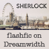 "elementalv: Opening shot of Sherlock with ""flashfic on Dreamwidth"" added. (sh_flashfic)"