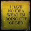 mewithme: Text: I Have No Idea What I'm Doing Out Of Bed (No Idea)