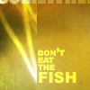cupiscent: don't eat the FISH (don't eat the FISH)
