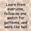 morgynleri: Learn from everyone, follow no one, watch for patters, and work like hell (learn watch work)