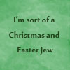 shuchubi: I'm sort of a Christmas and Easter Jew (jew)