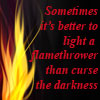 susanreads: flame with Pratchett quote: Sometimes it's better to light a flamethrower than curse the darkness (flamethrower)