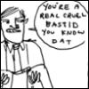 speedingtortoise: You're a real cruel bastid you know dat (Cruel Bastid)