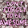 ninetydegrees: Text: Don't Forget to Be Awesome (DFTBA)