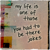 mewithme: Text: My Life Is One Of Those You Had To Be There Jokes (Had To Be There)