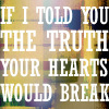 "sashajwolf: text ""If I told you the truth, your hearts would break"" (your hearts would break)"