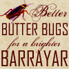 frith_in_thorns: Better Butter Bugs for a Brighter Barrayar! (V Butter bugs)