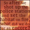 "azurelunatic: ""So after we shot up the police station and set the habitat on fire, what did we do for an encore?""  (encore)"