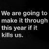 "thebonesofferalletters: ""We are going to make it through this year even if it kills us."" (personal; surviving the year)"