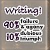 credoimprobus: Text: Writing! 90% failure & agony, 10% dubious triumph (( writing! ))