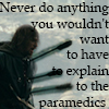 morgynleri: never do anything you wouldn't want to have to explain to the paramedics (explain paramedics)