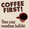 quirkyblogger: Coffee first! Then your mundane bullshit. (coffeefirst)