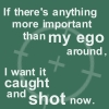 highlyeccentric: If there's anything more important than my ego around, I want it caught and shot now (Ego)