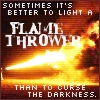 "mdlbear: ""Sometimes it's better to light a flamethrower than to curse the darkness"" - Terry Pratchett (flamethrower)"