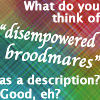 "laeria: Text: What do you think of ""disempowered broodmares"" as a description? Good, eh? (broodmare)"